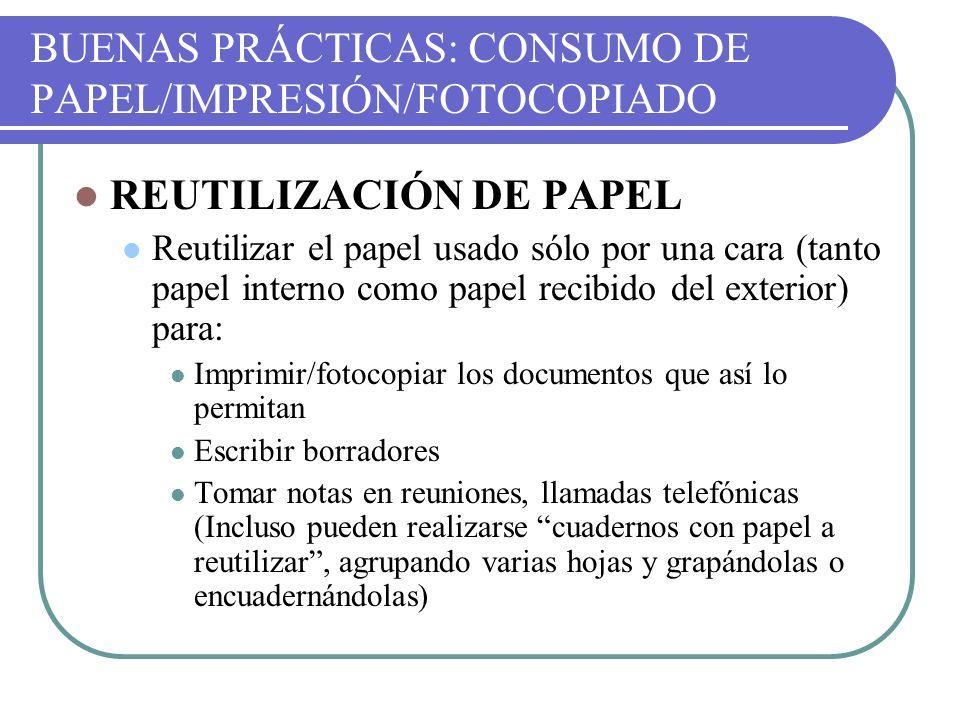 BUENAS PRÁCTICAS: CONSUMO DE PAPEL/IMPRESIÓN/FOTOCOPIADO REUTILIZACIÓN DE PAPEL Reutilizar el papel usado sólo por una cara (tanto papel interno como