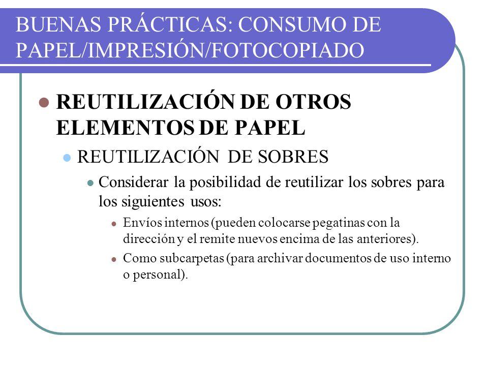 BUENAS PRÁCTICAS: CONSUMO DE PAPEL/IMPRESIÓN/FOTOCOPIADO REUTILIZACIÓN DE OTROS ELEMENTOS DE PAPEL REUTILIZACIÓN DE SOBRES Considerar la posibilidad d