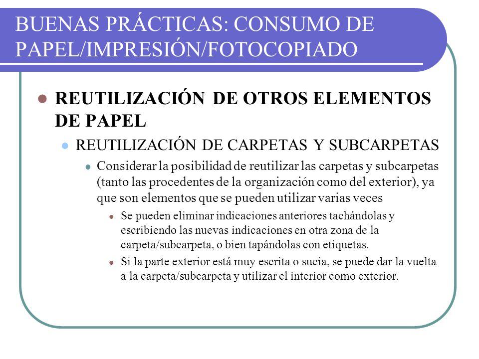 BUENAS PRÁCTICAS: CONSUMO DE PAPEL/IMPRESIÓN/FOTOCOPIADO REUTILIZACIÓN DE OTROS ELEMENTOS DE PAPEL REUTILIZACIÓN DE CARPETAS Y SUBCARPETAS Considerar