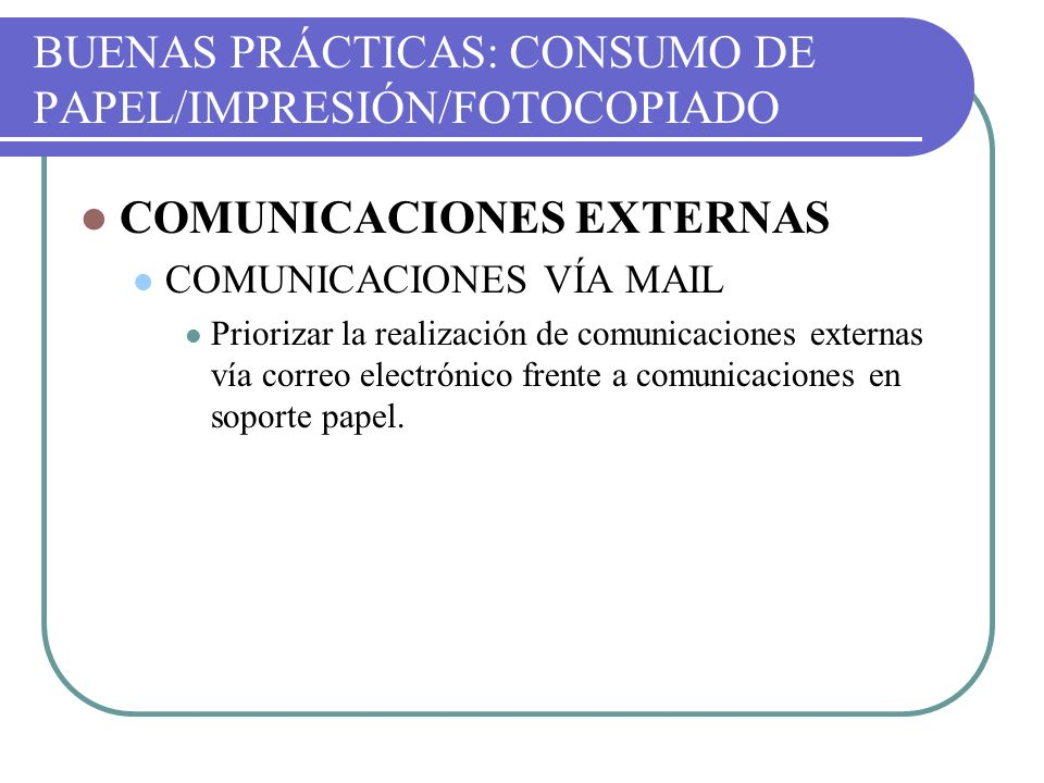 BUENAS PRÁCTICAS: CONSUMO DE PAPEL/IMPRESIÓN/FOTOCOPIADO COMUNICACIONES EXTERNAS COMUNICACIONES VÍA MAIL Priorizar la realización de comunicaciones ex