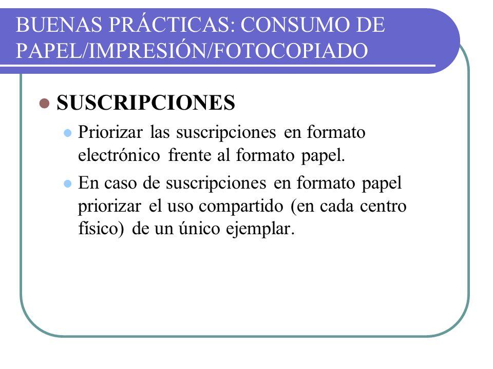BUENAS PRÁCTICAS: CONSUMO DE PAPEL/IMPRESIÓN/FOTOCOPIADO SUSCRIPCIONES Priorizar las suscripciones en formato electrónico frente al formato papel. En