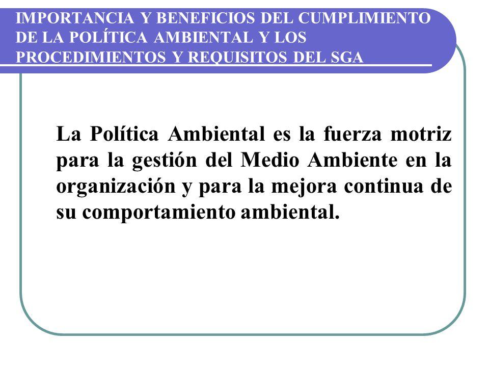 IMPORTANCIA Y BENEFICIOS DEL CUMPLIMIENTO DE LA POLÍTICA AMBIENTAL Y LOS PROCEDIMIENTOS Y REQUISITOS DEL SGA La Política Ambiental es la fuerza motriz