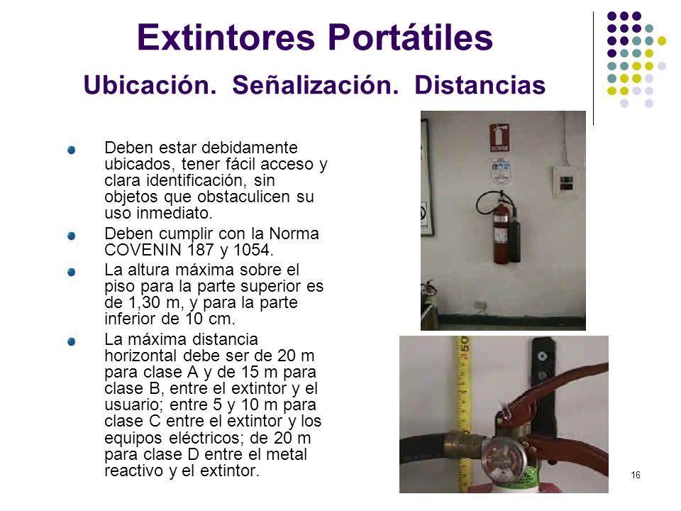 16 Extintores Portátiles Ubicación. Señalización. Distancias Deben estar debidamente ubicados, tener fácil acceso y clara identificación, sin objetos