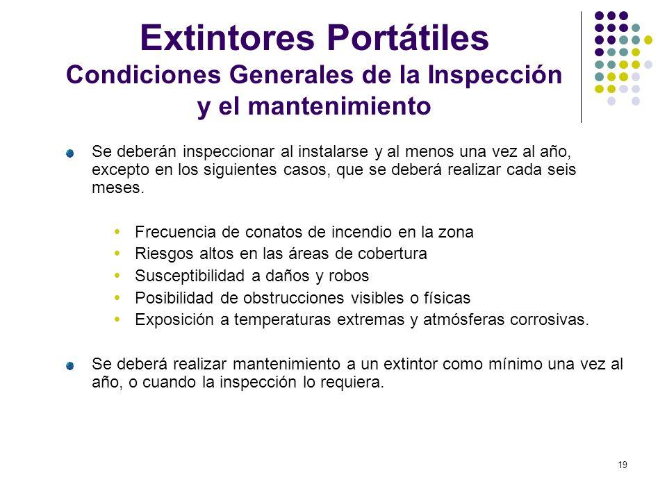 19 Extintores Portátiles Condiciones Generales de la Inspección y el mantenimiento Se deberán inspeccionar al instalarse y al menos una vez al año, ex