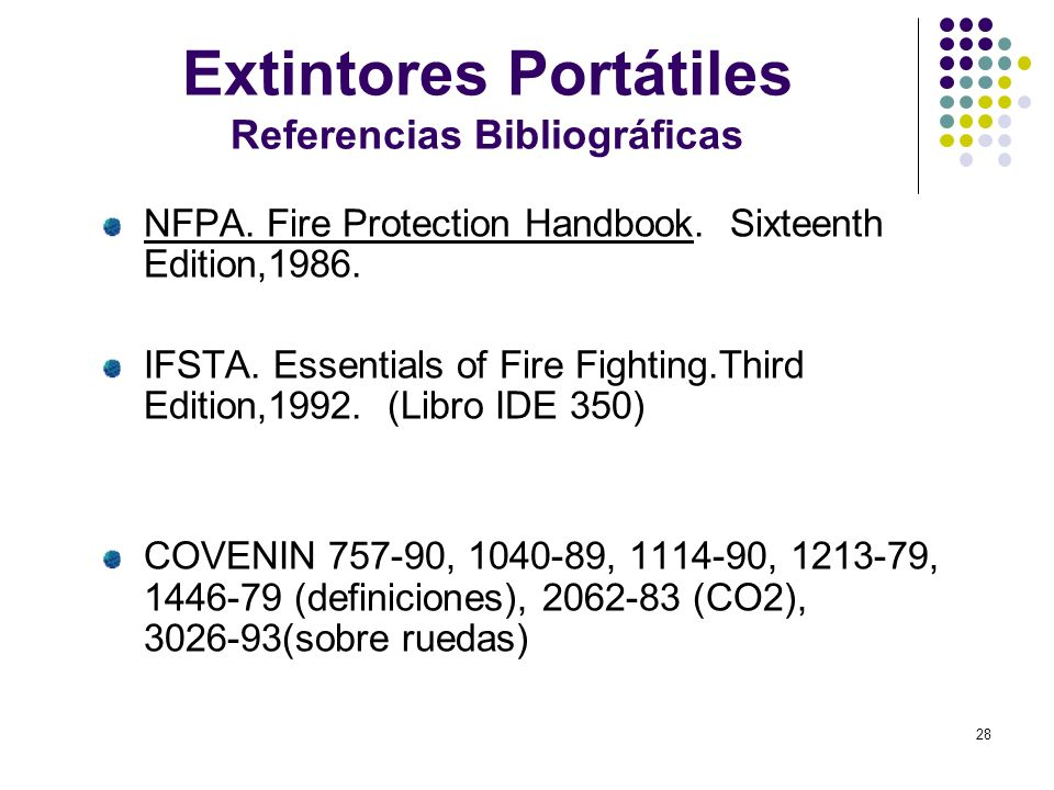 28 Extintores Portátiles Referencias Bibliográficas NFPA. Fire Protection Handbook. Sixteenth Edition,1986. IFSTA. Essentials of Fire Fighting.Third E