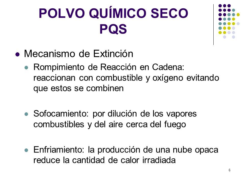 6 POLVO QUÍMICO SECO PQS Mecanismo de Extinción Rompimiento de Reacción en Cadena: reaccionan con combustible y oxígeno evitando que estos se combinen