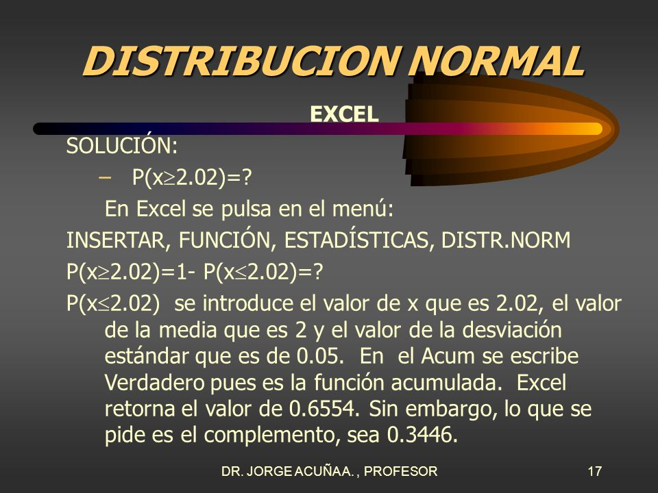 DR. JORGE ACUÑA A., PROFESOR16 DISTRIBUCION NORMAL EXCEL SOLUCIÓN: a. =2 Kg. =0.05 Kg. –P(x 1.93)=?