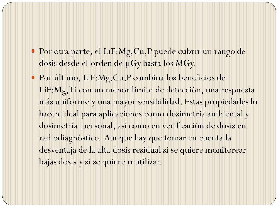 Por otra parte, el LiF:Mg,Cu,P puede cubrir un rango de dosis desde el orden de µGy hasta los MGy.