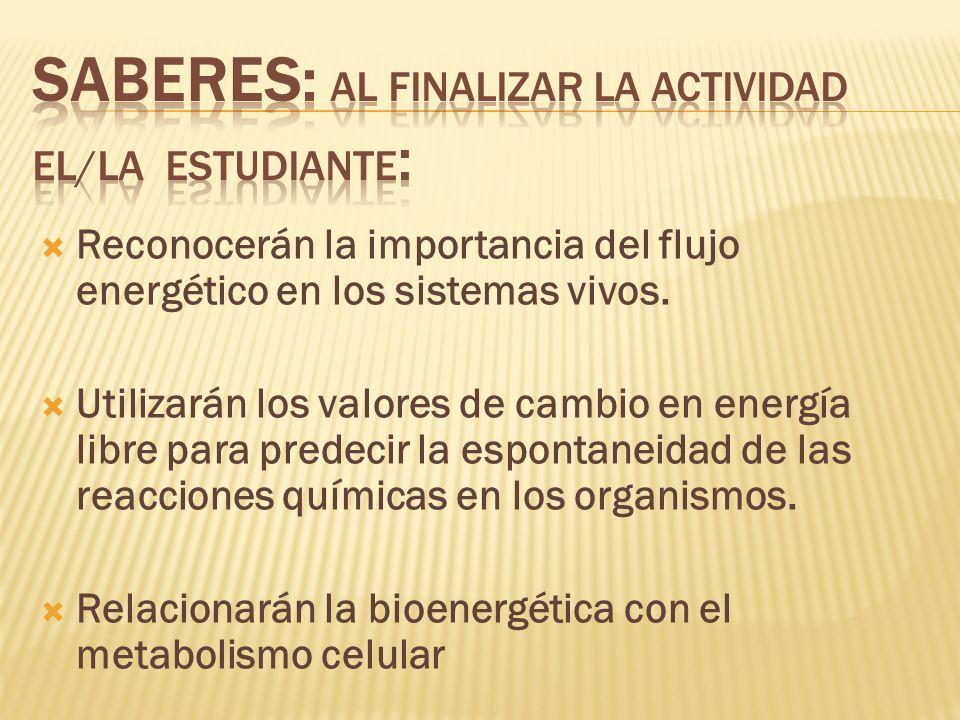 Reconocerán la importancia del flujo energético en los sistemas vivos. Utilizarán los valores de cambio en energía libre para predecir la espontaneida