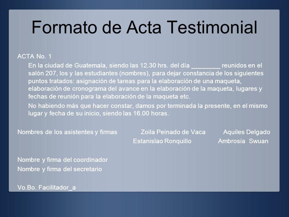 Formato de Acta Testimonial ACTA No. 1 En la ciudad de Guatemala, siendo las 12.30 hrs. del día ________ reunidos en el salón 207, los y las estudiant