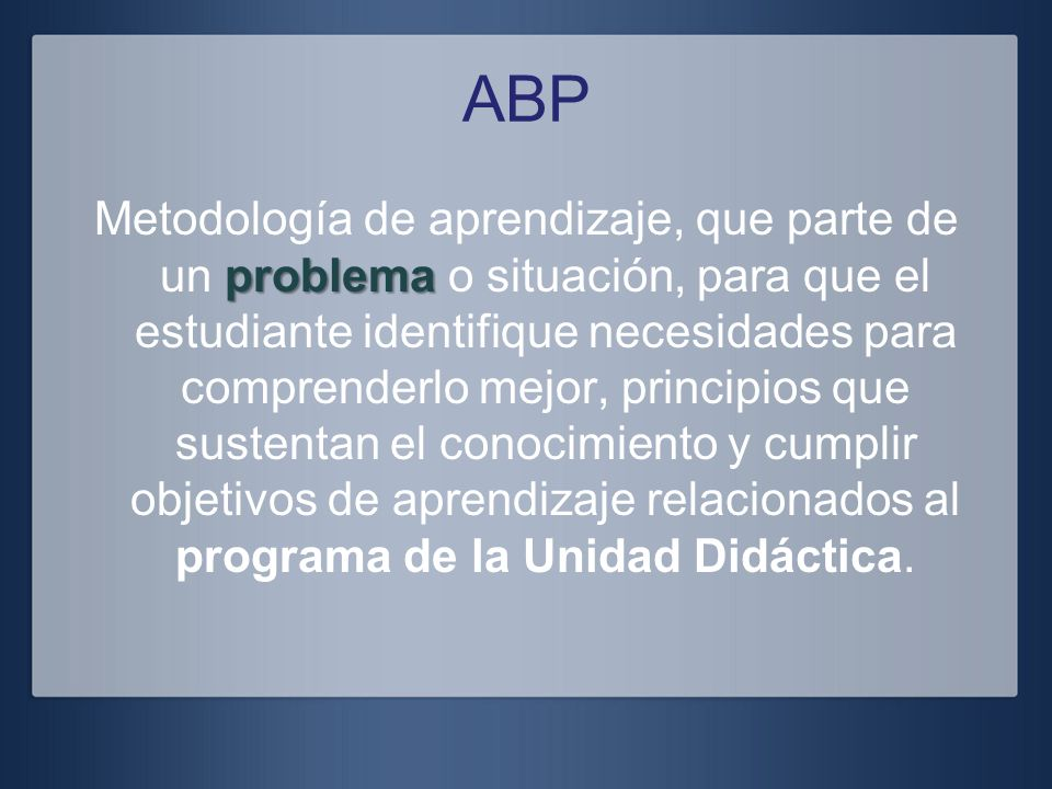 ABP problema Metodología de aprendizaje, que parte de un problema o situación, para que el estudiante identifique necesidades para comprenderlo mejor,