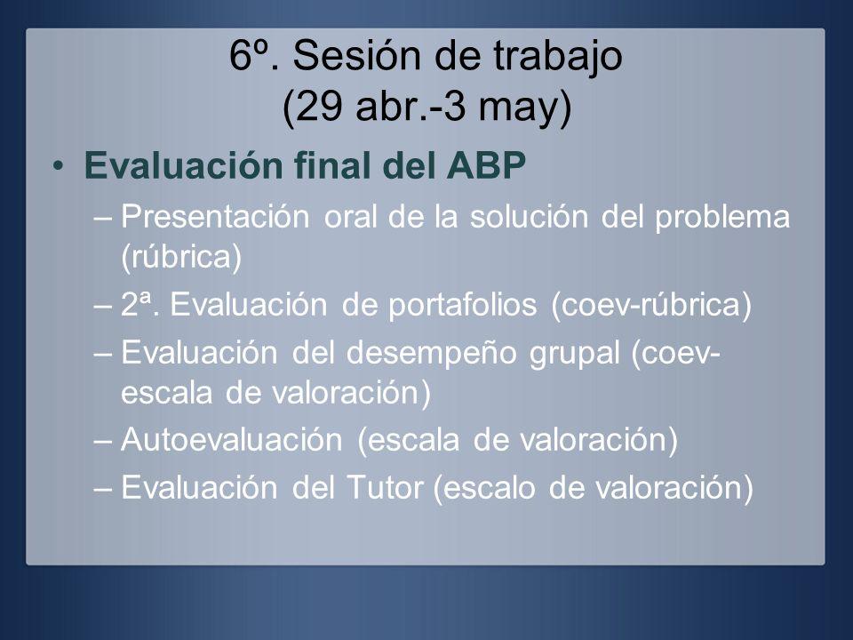 6º. Sesión de trabajo (29 abr.-3 may) Evaluación final del ABP –Presentación oral de la solución del problema (rúbrica) –2ª. Evaluación de portafolios