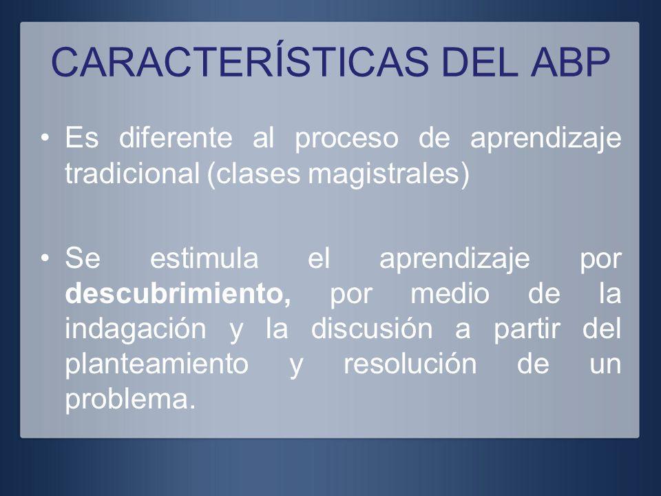 CARACTERÍSTICAS DEL ABP Es diferente al proceso de aprendizaje tradicional (clases magistrales) Se estimula el aprendizaje por descubrimiento, por med