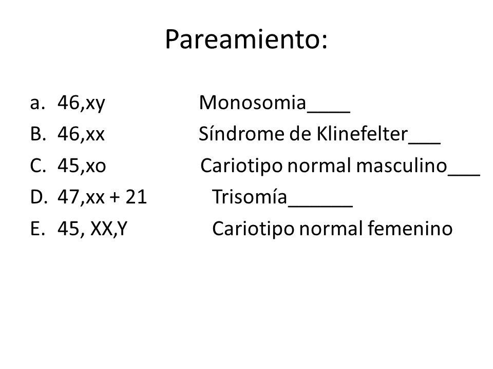 Pareamiento: a.46,xy Monosomia____ B.46,xx Síndrome de Klinefelter___ C.45,xo Cariotipo normal masculino___ D.47,xx + 21 Trisomía______ E.45, XX,Y Cariotipo normal femenino