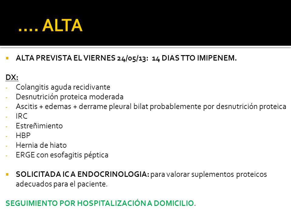 ALTA PREVISTA EL VIERNES 24/05/13: 14 DIAS TTO IMIPENEM. DX: - Colangitis aguda recidivante - Desnutrición proteica moderada - Ascitis + edemas + derr