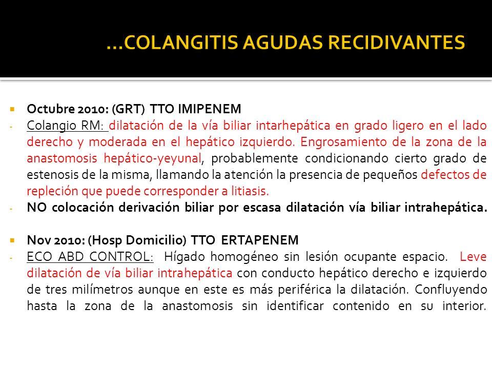 Octubre 2010: (GRT) TTO IMIPENEM - Colangio RM: dilatación de la vía biliar intarhepática en grado ligero en el lado derecho y moderada en el hepático