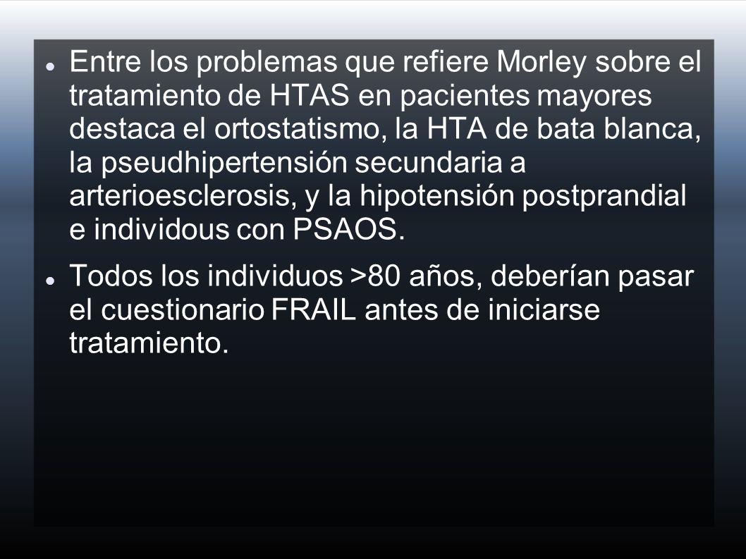 Entre los problemas que refiere Morley sobre el tratamiento de HTAS en pacientes mayores destaca el ortostatismo, la HTA de bata blanca, la pseudhipertensión secundaria a arterioesclerosis, y la hipotensión postprandial e individous con PSAOS.