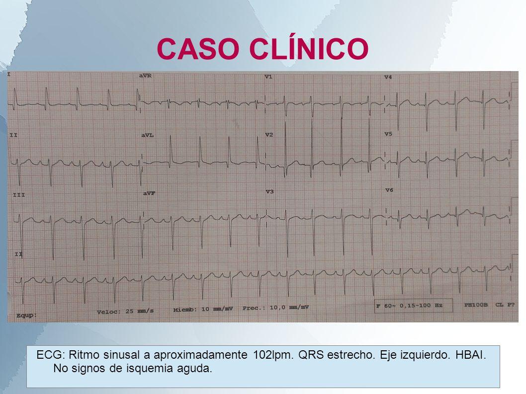 CASO CLÍNICO ECG: Ritmo sinusal a aproximadamente 102lpm. QRS estrecho. Eje izquierdo. HBAI. No signos de isquemia aguda.