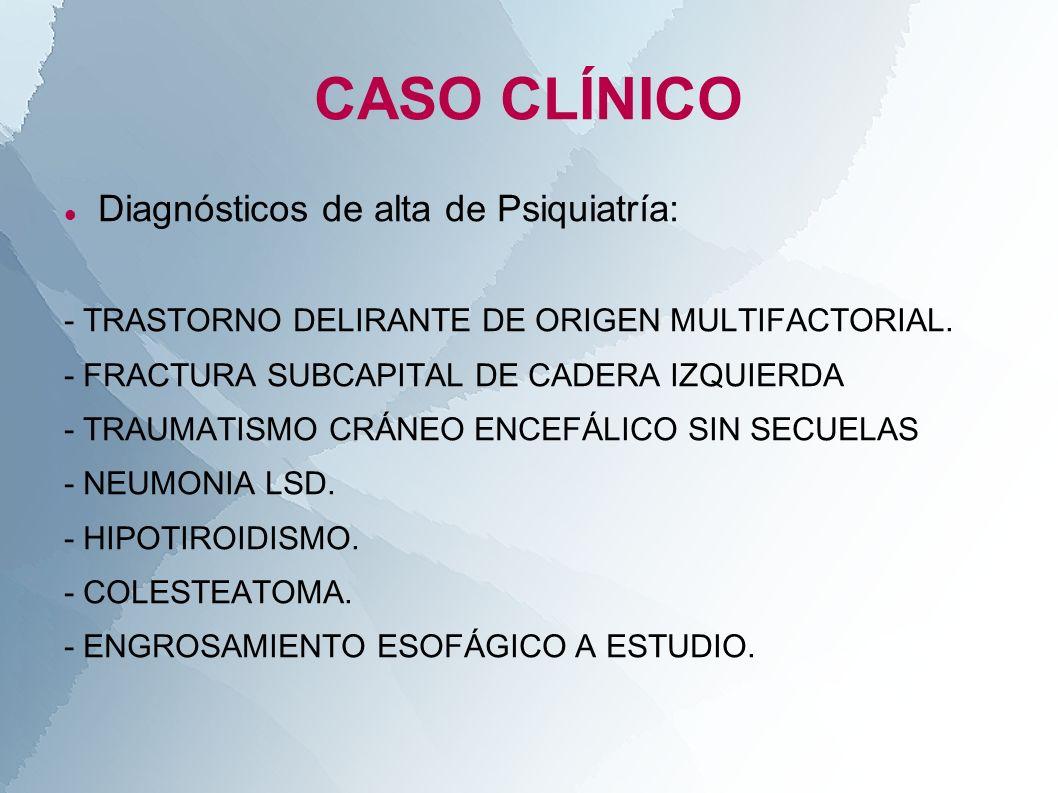 CASO CLÍNICO Diagnósticos de alta de Psiquiatría: - TRASTORNO DELIRANTE DE ORIGEN MULTIFACTORIAL. - FRACTURA SUBCAPITAL DE CADERA IZQUIERDA - TRAUMATI
