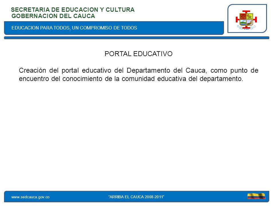 EDUCACION PARA TODOS, UN COMPROMISO DE TODOS SECRETARIA DE EDUCACION Y CULTURA www.sedcauca.gov.co GOBERNACION DEL CAUCA ARRIBA EL CAUCA 2008-2011 PORTAL EDUCATIVO Creación del portal educativo del Departamento del Cauca, como punto de encuentro del conocimiento de la comunidad educativa del departamento.