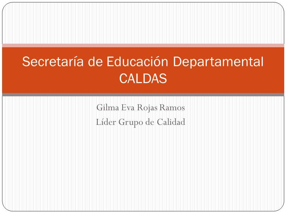 Gilma Eva Rojas Ramos Líder Grupo de Calidad Secretaría de Educación Departamental CALDAS