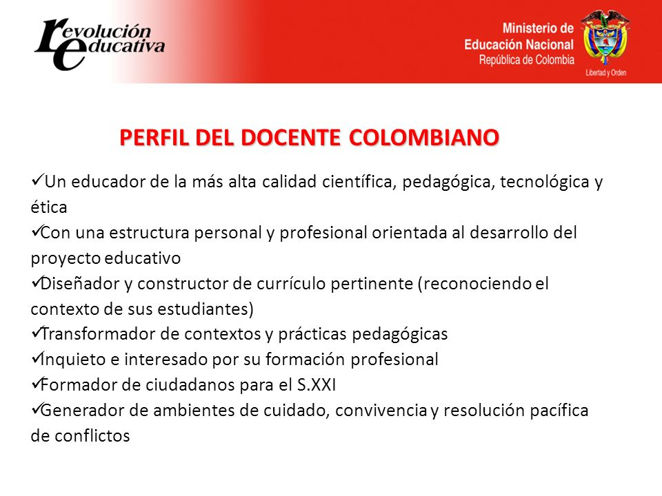 PERFIL DEL DOCENTE COLOMBIANO Un educador de la más alta calidad científica, pedagógica, tecnológica y ética Con una estructura personal y profesional