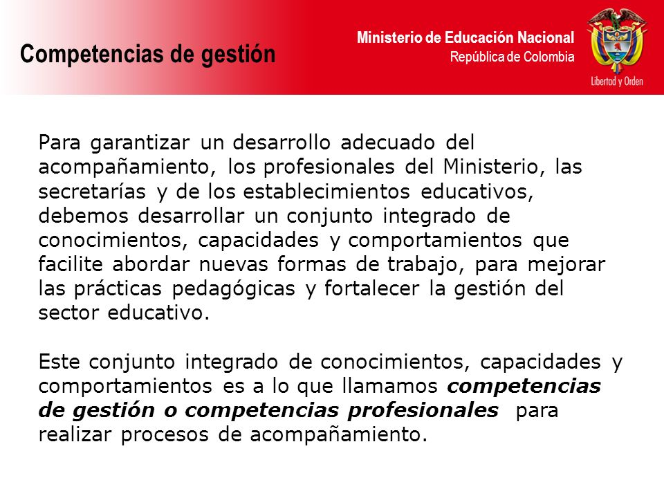 Ministerio de Educación Nacional República de Colombia Competencias de gestión La gestión estratégica alude a una forma distinta de abordar los retos que nos propone el ámbito educativo, para lograrlo es necesario contar con una participación de la comunidad educativa y responder a sus demandas.
