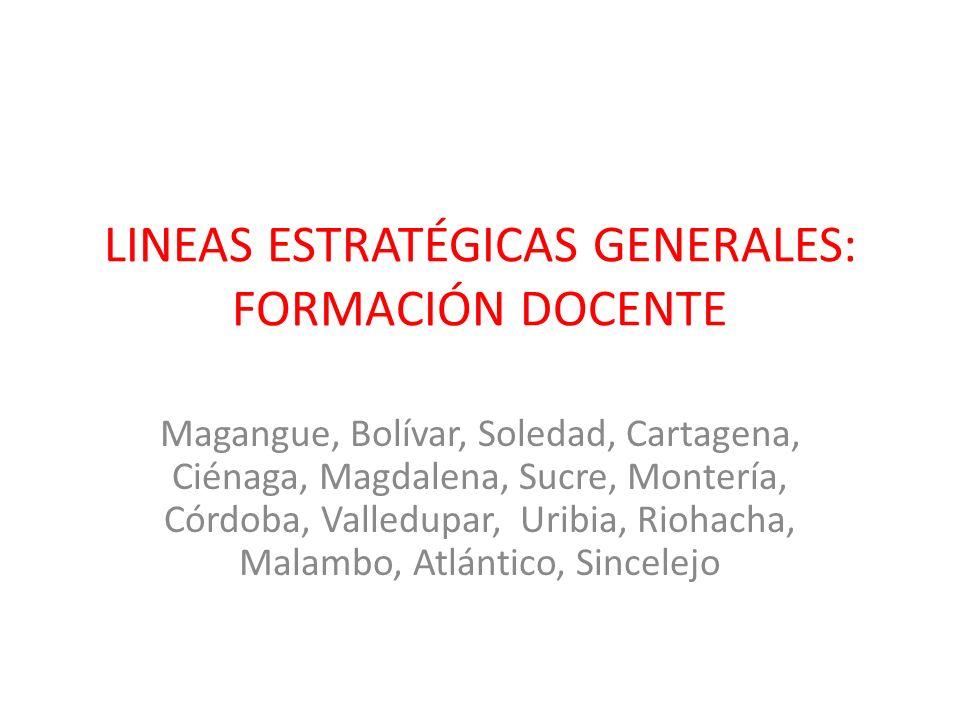 LINEAS ESTRATÉGICAS GENERALES: FORMACIÓN DOCENTE Magangue, Bolívar, Soledad, Cartagena, Ciénaga, Magdalena, Sucre, Montería, Córdoba, Valledupar, Urib