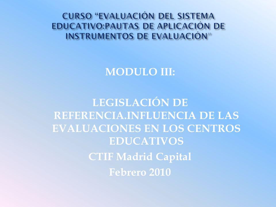 MODULO III: LEGISLACIÓN DE REFERENCIA.INFLUENCIA DE LAS EVALUACIONES EN LOS CENTROS EDUCATIVOS CTIF Madrid Capital Febrero 2010