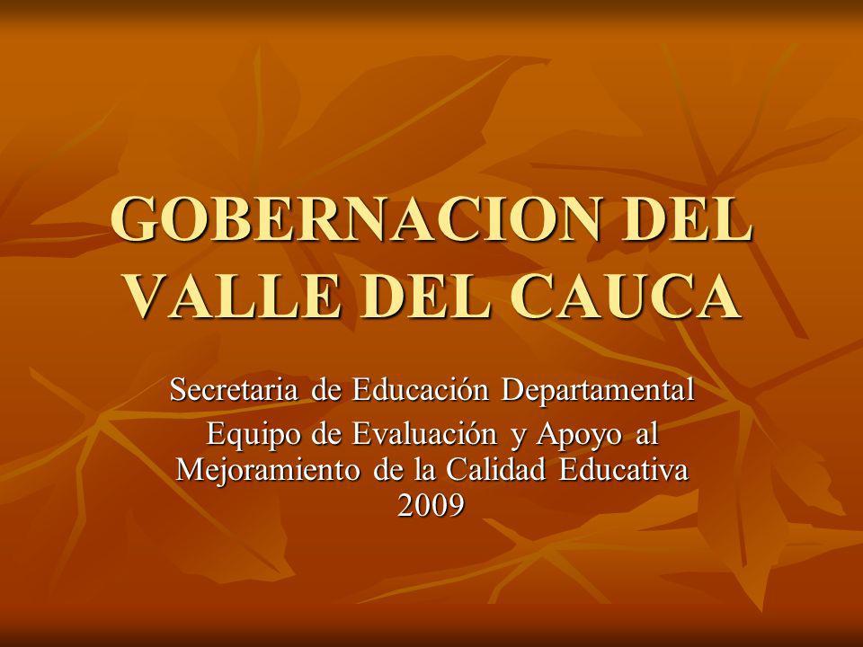 GOBERNACION DEL VALLE DEL CAUCA Secretaria de Educación Departamental Equipo de Evaluación y Apoyo al Mejoramiento de la Calidad Educativa 2009