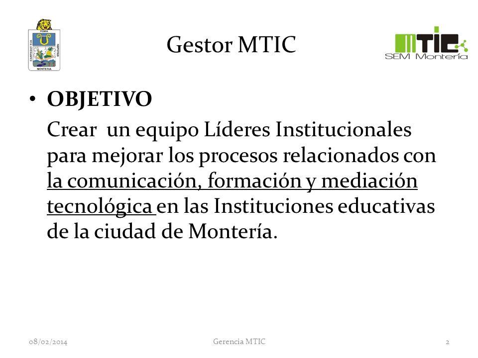 Gestor MTIC OBJETIVO Crear un equipo Líderes Institucionales para mejorar los procesos relacionados con la comunicación, formación y mediación tecnológica en las Instituciones educativas de la ciudad de Montería.