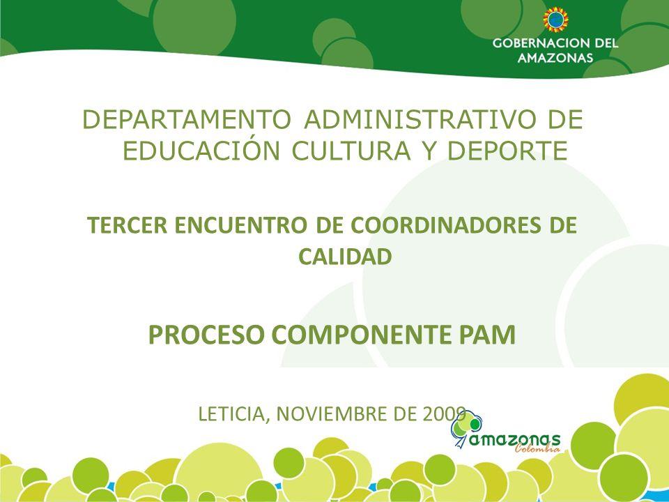 DEPARTAMENTO ADMINISTRATIVO DE EDUCACIÓN CULTURA Y DEPORTE TERCER ENCUENTRO DE COORDINADORES DE CALIDAD PROCESO COMPONENTE PAM LETICIA, NOVIEMBRE DE 2009