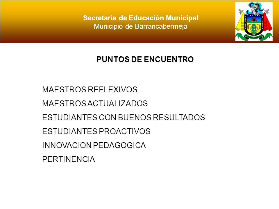Secretaría de Educación Municipal Municipio de Barrancabermeja PUNTOS DE ENCUENTRO MAESTROS REFLEXIVOS MAESTROS ACTUALIZADOS ESTUDIANTES CON BUENOS RE