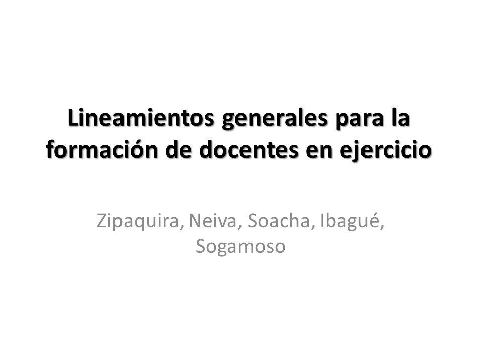 Lineamientos generales para la formación de docentes en ejercicio Zipaquira, Neiva, Soacha, Ibagué, Sogamoso