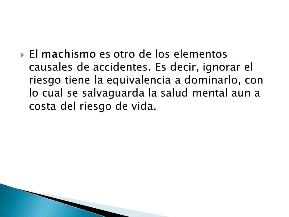 El machismo es otro de los elementos causales de accidentes. Es decir, ignorar el riesgo tiene la equivalencia a dominarlo, con lo cual se salvaguarda