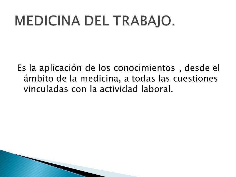Es la aplicación de los conocimientos, desde el ámbito de la medicina, a todas las cuestiones vinculadas con la actividad laboral.