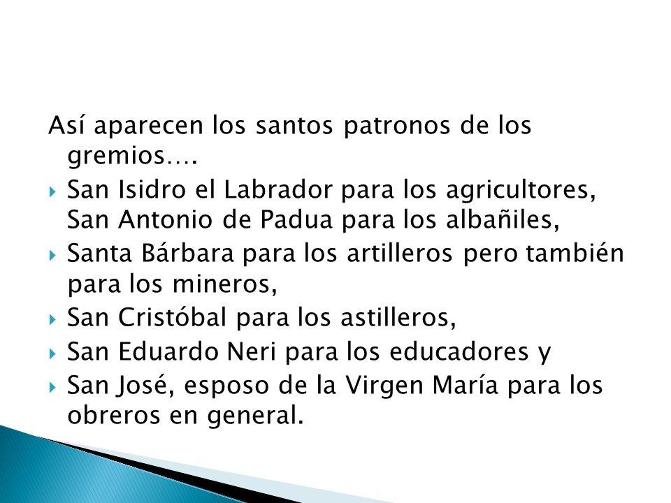 Así aparecen los santos patronos de los gremios…. San Isidro el Labrador para los agricultores, San Antonio de Padua para los albañiles, Santa Bárbara