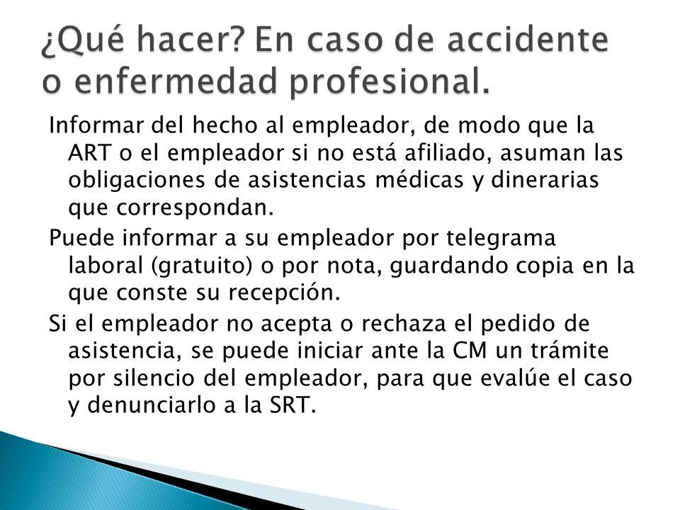 Informar del hecho al empleador, de modo que la ART o el empleador si no está afiliado, asuman las obligaciones de asistencias médicas y dinerarias qu
