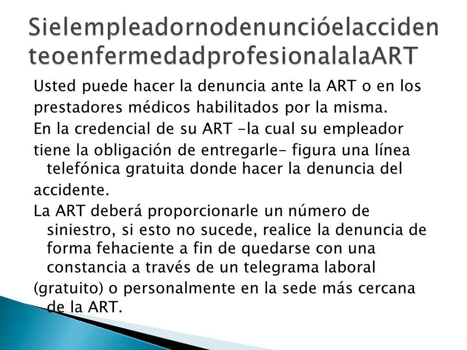 Usted puede hacer la denuncia ante la ART o en los prestadores médicos habilitados por la misma. En la credencial de su ART -la cual su empleador tien