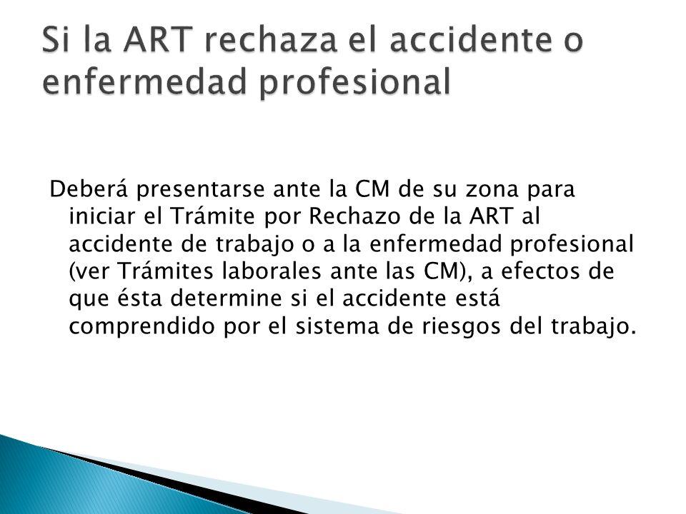 Deberá presentarse ante la CM de su zona para iniciar el Trámite por Rechazo de la ART al accidente de trabajo o a la enfermedad profesional (ver Trám