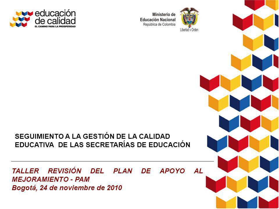 SEGUIMIENTO A LA GESTIÓN DE LA CALIDAD EDUCATIVA DE LAS SECRETARÍAS DE EDUCACIÓN TALLER REVISIÓN DEL PLAN DE APOYO AL MEJORAMIENTO - PAM Bogotá, 24 de noviembre de 2010