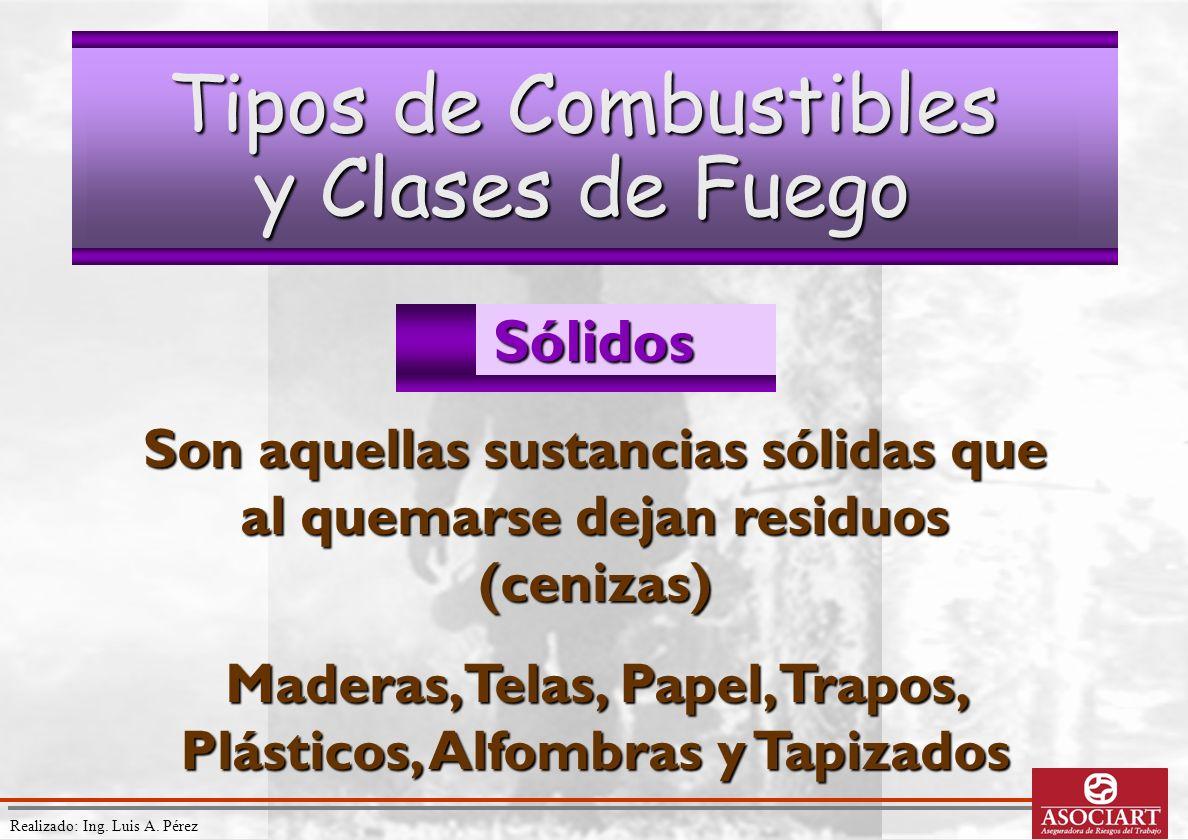 Realizado: Ing. Luis A. Pérez Tipos de Combustibles y Clases de Fuego Sólidos Son aquellas sustancias sólidas que al quemarse dejan residuos (cenizas)