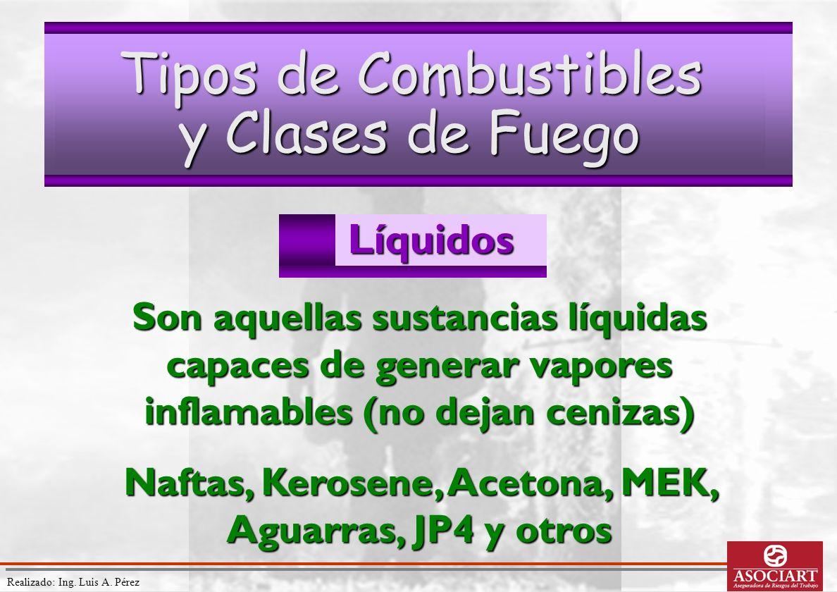 Realizado: Ing. Luis A. PérezLíquidos Tipos de Combustibles y Clases de Fuego Son aquellas sustancias líquidas capaces de generar vapores inflamables