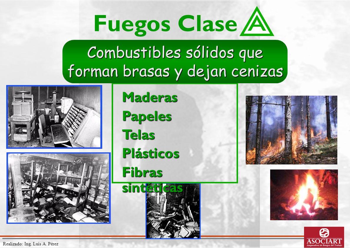 Realizado: Ing. Luis A. Pérez MaderasPapelesTelasPlásticos Fibras sintéticas Fuegos Clase Combustibles sólidos que forman brasas y dejan cenizas