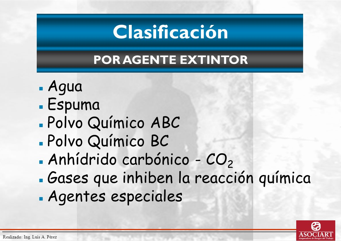 Realizado: Ing. Luis A. Pérez Clasificación Agua Espuma Polvo Químico ABC Polvo Químico BC Anhídrido carbónico - CO 2 Gases que inhiben la reacción qu