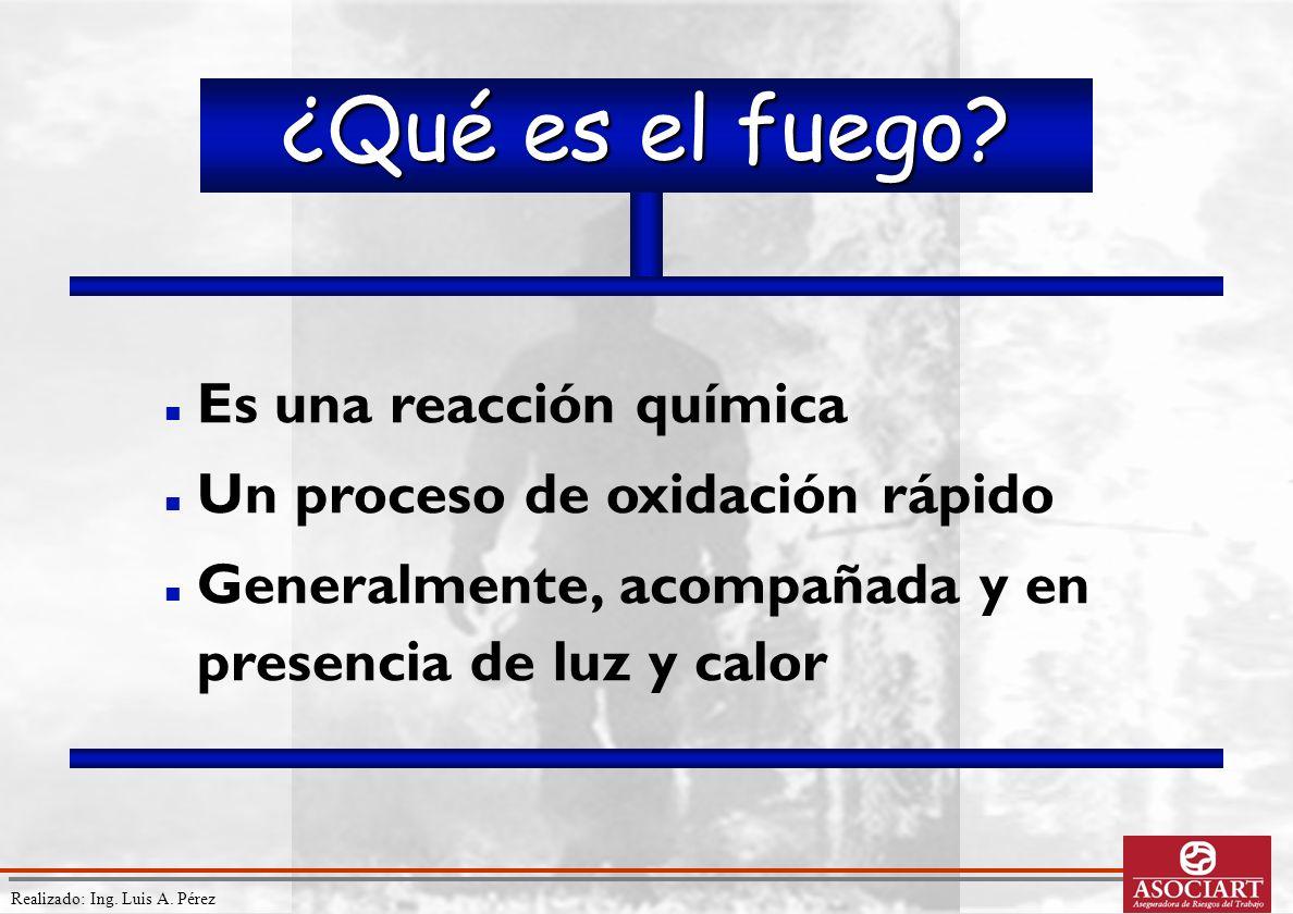 Realizado: Ing. Luis A. Pérez ¿Qué es el fuego? Es una reacción química Un proceso de oxidación rápido Generalmente, acompañada y en presencia de luz
