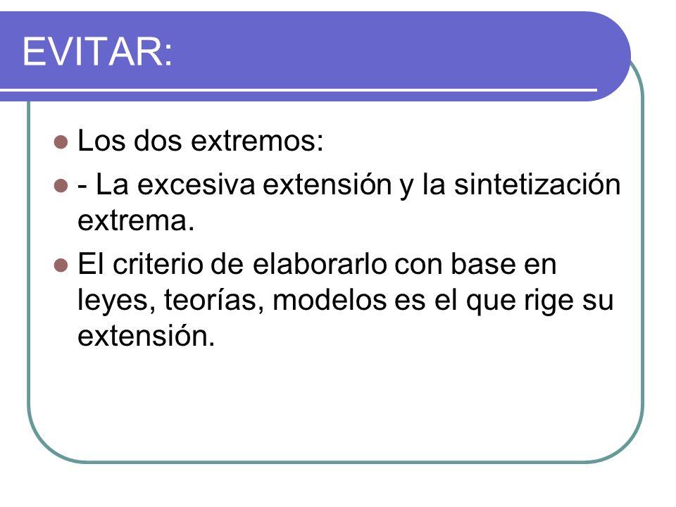 EVITAR: Los dos extremos: - La excesiva extensión y la sintetización extrema. El criterio de elaborarlo con base en leyes, teorías, modelos es el que
