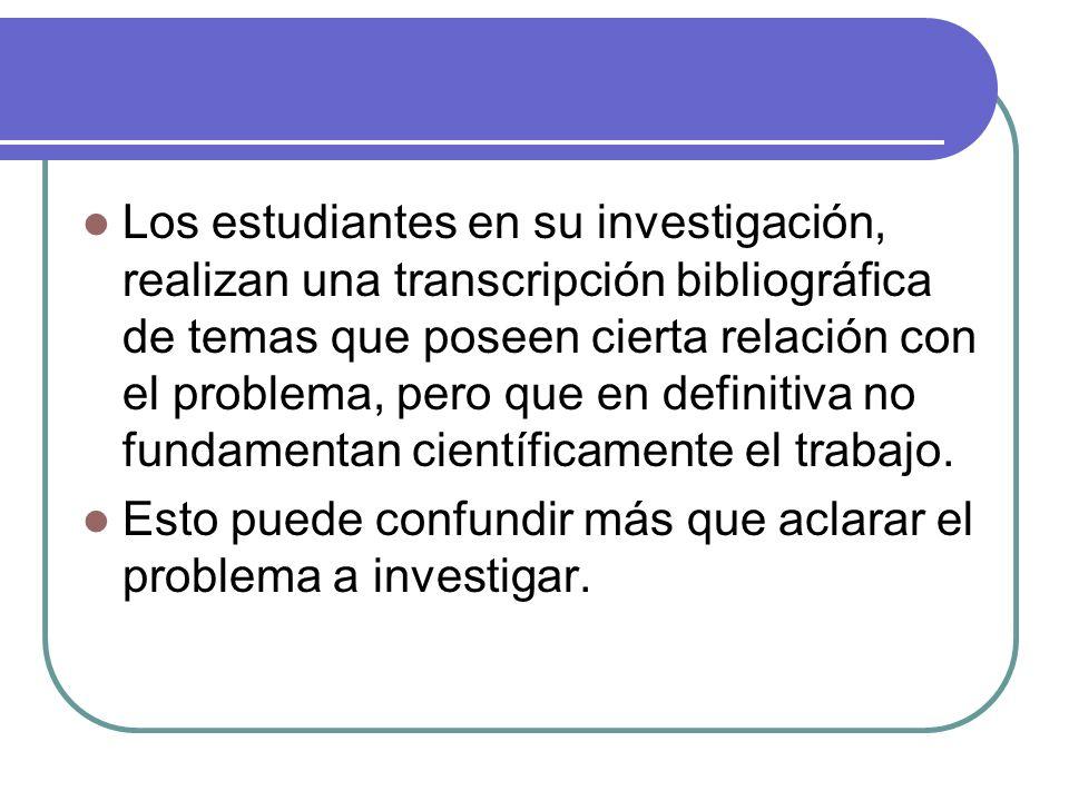 Los estudiantes en su investigación, realizan una transcripción bibliográfica de temas que poseen cierta relación con el problema, pero que en definit