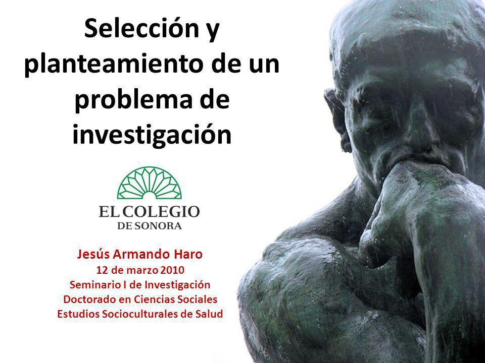Selección y planteamiento de un problema de investigación Jesús Armando Haro 12 de marzo 2010 Seminario I de Investigación Doctorado en Ciencias Socia