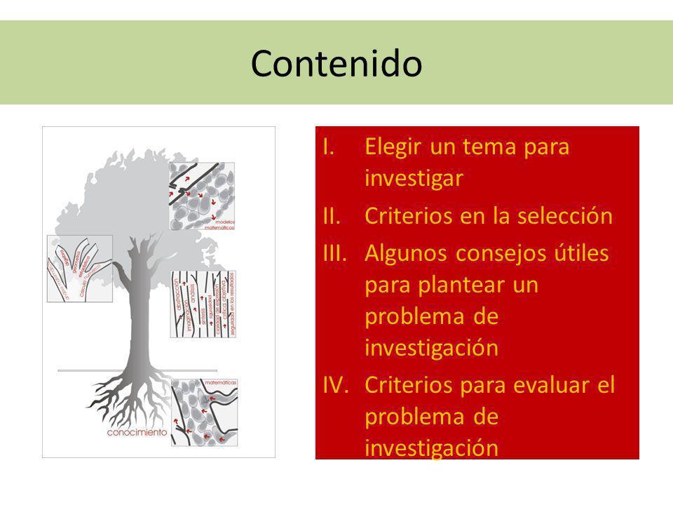 Contenido I.Elegir un tema para investigar II.Criterios en la selección III.Algunos consejos útiles para plantear un problema de investigación IV.Crit